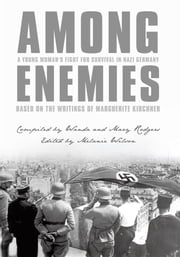 Among Enemies: A Young Woman's Fight for Survival in Nazi Germany - Based on the Writings of Marguerite Kirchner ebook by Compiled by Wanda and Mary Rodgers, Edited by Melanie Wilson