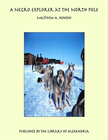 A Negro Explorer at the North Pole ebook by Matthew A. Henson