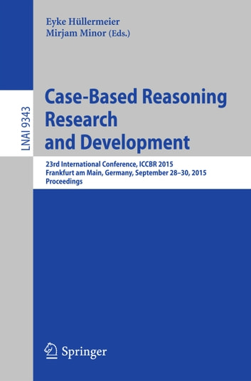 Case-Based Reasoning Research and Development - 23rd International Conference, ICCBR 2015, Frankfurt am Main, Germany, September 28-30, 2015. Proceedings ebook by