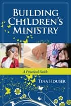 Building Children's Ministry - A Practical Guide ebook by Tina Houser