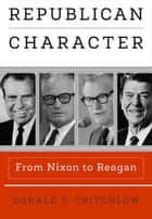 Republican Character - From Nixon to Reagan ebook by Donald T. Critchlow