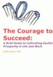 The Courage to Succeed: A Brief Guide to Cultivating Soulful Prosperity in Life and Work ebook by Gordon, Molly