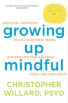 Growing Up Mindful ebook by Christopher Willard, PsyD