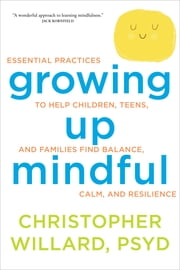 Growing Up Mindful - Essential Practices to Help Children, Teens, and Families Find Balance, Calm, and Resilience ebook by Christopher Willard, PsyD