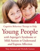 CBT to Help Young People with Asperger's Syndrome (Autism Spectrum Disorder) to Understand and Express Affection ebook by Michelle Garnett,Tony Attwood