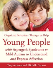 CBT to Help Young People with Asperger's Syndrome (Autism Spectrum Disorder) to Understand and Express Affection - A Manual for Professionals ebook by Michelle Garnett,Tony Attwood