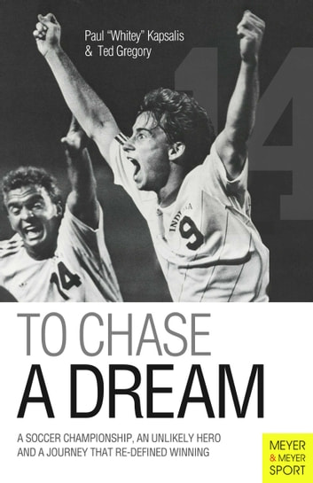 "To Chase A Dream - A Soccer Championship, An Unlikely Hero And A Journey That Re-Defined Winning ebook by Paul ""Whitey"" Kapsalis,Ted Gregory"