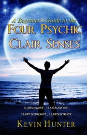 A Beginner's Guide to the Four Psychic Clair Senses: Clairvoyance, Clairaudience, Claircognizance, Clairsentience ebook by Kevin Hunter