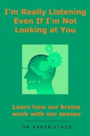 I'm Really Listening Even If I'm Not Looking at You: Learn how our brains work with our senses ebook by Otazo, Karen