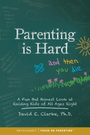 Parenting Is Hard and Then You Die - A Fun but Honest Look at Raising Kids of All Ages Right ebook by Dr. David E. Clarke, William G. Clarke