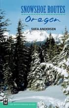 Snowshoe Routes - Oregon ebook by Shea Andersen