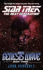 The Genesis Wave Book Three - Star Trek The Next Generation ebook by John Vornholt