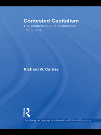 Contested Capitalism - The political origins of financial institutions ebook by Richard W. Carney