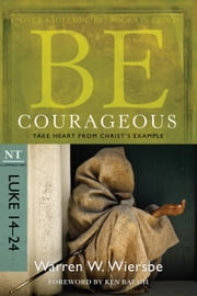 Be Courageous (Luke 14-24) - Take Heart from Christ's Example ebook by Warren W. Wiersbe