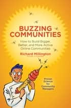 Buzzing Communities - How to Build Bigger, Better, and More Active Online Communities ebook by Richard Millington