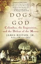 Dogs of God - Columbus, the Inquisition, and the Defeat of the Moors ebook by James Reston, Jr.
