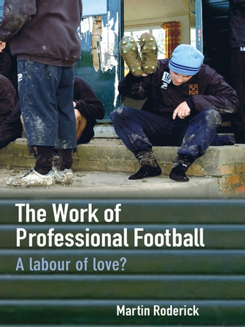 The Work of Professional Football - A Labour of Love? ebook by Martin Roderick