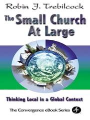 The Small Church at Large: Thinking Local In a Global Context ebook by Trebilcock, Robin J.