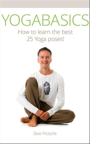 YOGABASICS - How to Learn the Best 25 Yoga Poses ebook by Silvio Fritzsche