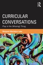 Curricular Conversations - Play is the (Missing) Thing ebook by Margaret Macintyre Latta