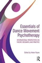 Essentials of Dance Movement Psychotherapy - International Perspectives on Theory, Research, and Practice ebook by Helen Payne
