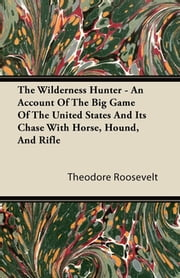 The Wilderness Hunter - An Account Of The Big Game Of The United States And Its Chase With Horse, Hound, And Rifle ebook by Theodore Roosevelt
