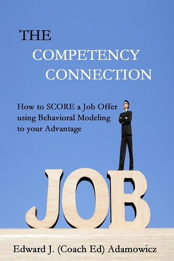The Competency Connection - How to SCORE a Job Offer using Behavioral Modeling to your Advantage ebook by Edward J. (Coach Ed) Adamowicz