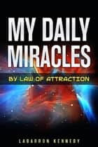 My Daily Miracles By Law Of Attraction: Attraction: How to find motivation? How to use the law of attraction? Change your life. Keep a positive mindset.Your help guide for any situation. How to bring more money into your life? ebook by Labarron Kennedy