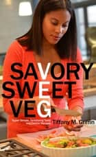 Savory Sweet Veg - Super Simple, Tantalizingly Tasty Veg-Centric Recipes ebook by Tiffany M. Griffin