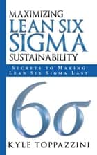 Maximizing Lean Six Sigma Sustainability - Secrets to Making Lean Six Sigma Last ebook by Kyle Toppazzini