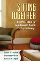 Sitting Together - Essential Skills for Mindfulness-Based Psychotherapy ebook by Susan M. Pollak, EdD, Thomas Pedulla,...