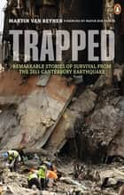 Trapped: Remarkable Stories of Survival from the 2011 Canterbury - Remarkable Stories of Survival from the 2011 Canterbury ebook by Martin van Beynen
