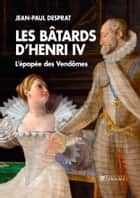 Les Bâtards d'Henri IV - L'épopée des Vendômes ebook by Jean-Paul Desprat