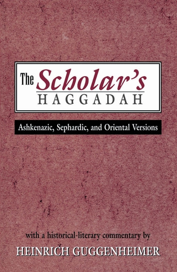 The Scholar's Haggadah - Ashkenazic, Sephardic, and Oriental Versions ebook by Heinrich Guggenheimer