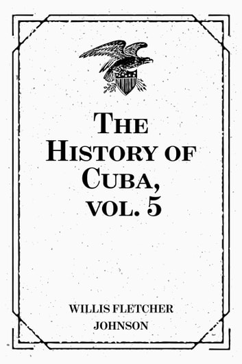 The History Of Cuba Vol 5 Ebook By Willis Fletcher Johnson