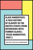 Slave Narratives: a Folk History of Slavery in the United States From Interviews with Former Slaves.: Texas Narratives, Part 2 ebook by United States. Work Projects Administration