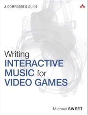 Writing Interactive Music for Video Games - A Composer's Guide ebook by Michael Sweet