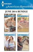 Harlequin American Romance June 2014 Bundle - An Anthology ebook by Tanya Michaels, Donna Alward, Laura Marie Altom,...