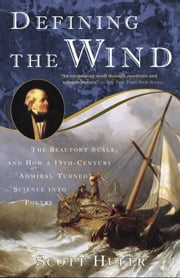Defining the Wind - The Beaufort Scale and How a 19th-Century Admiral Turned Science into Poetry ebook by Scott Huler