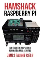 Hamshack Raspberry Pi - How to Use the Raspberry Pi for Amateur Radio Activities ebook by James Baughn K9E0H