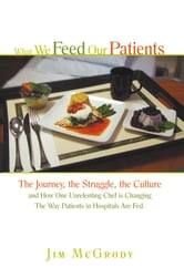What We Feed Our Patients - The Journey, the Struggle, the Culture and How One Unrelenting Chef is Changing The Way Patients in Hospitals Are Fed ebook by Jim McGrody