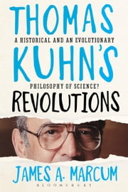 Thomas Kuhn's Revolutions - A Historical and an Evolutionary Philosophy of Science? ebook by James A. Marcum
