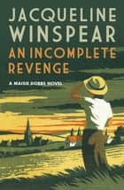 An Incomplete Revenge - A gripping case for psychologist and sleuth Maisie ebook by Jacqueline Winspear