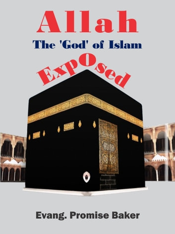 Allah, The 'God' of Islam, Exposed ebook by Evang. Promise Baker