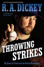 Throwing Strikes - My Quest for Truth and the Perfect Knuckleball ebook by R.A. Dickey,Sue Corbett,Wayne Coffey
