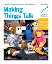 Making Things Talk - Using Sensors, Networks, and Arduino to see, hear, and feel your world ebook by Tom Igoe