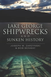 Lake George Shipwrecks and Sunken History ebook by Joseph W. Zarzynski, Bob Benway