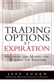 Trading Options at Expiration: Strategies and Models for Winning the Endgame ebook by Augen, Jeff