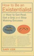 How to Be an Existentialist - or How to Get Real, Get a Grip and Stop Making Excuses ebook by Gary Cox
