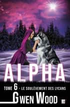 Alpha - Le soulèvement des lycans - Tome 6 eBook by Gwen Wood